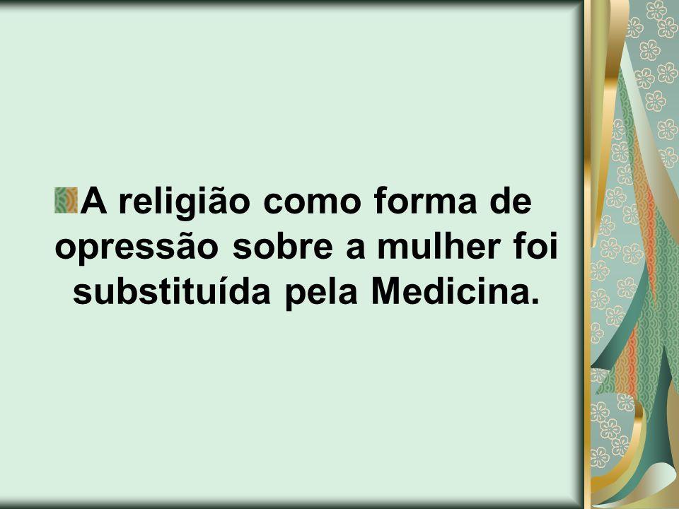 A religião como forma de opressão sobre a mulher foi substituída pela Medicina.