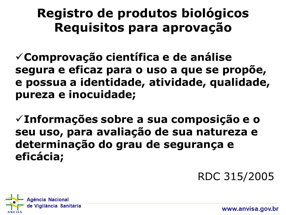 Agência Nacional de Vigilância Sanitária www.anvisa.gov.br Registro de produtos biológicos Requisitos para aprovação RDC 315/2005 Comprovação científi