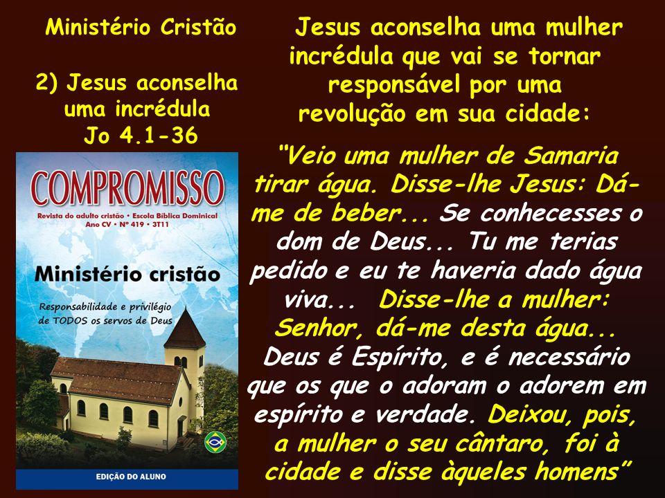 Ministério Cristão 2) Jesus aconselha uma incrédula Jo 4.1-36 Jesus aconselha uma mulher incrédula que vai se tornar responsável por uma revolução em