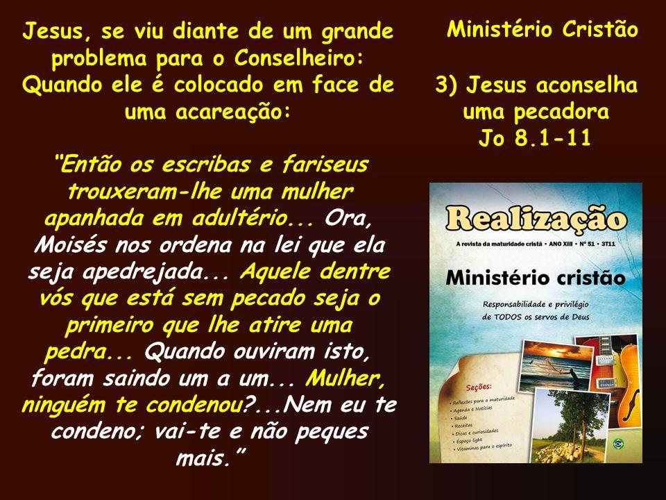 Ministério Cristão 3) Jesus aconselha uma pecadora Jo 8.1-11 Jesus, se viu diante de um grande problema para o Conselheiro: Quando ele é colocado em f