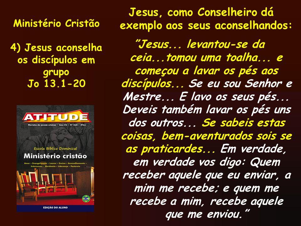 Ministério Cristão 4) Jesus aconselha os discípulos em grupo Jo 13.1-20 Jesus, como Conselheiro dá exemplo aos seus aconselhandos: Jesus... levantou-s