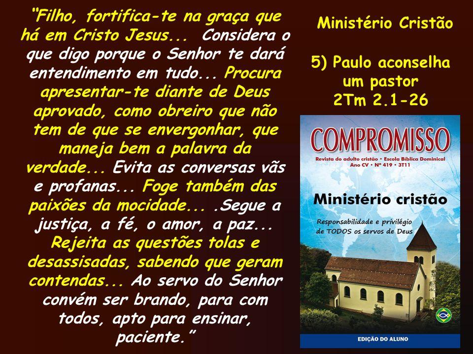 Ministério Cristão 5) Paulo aconselha um pastor 2Tm 2.1-26 Filho, fortifica-te na graça que há em Cristo Jesus... Considera o que digo porque o Senhor