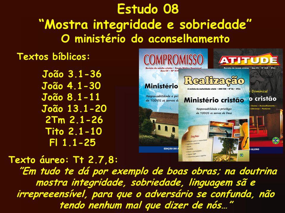 Estudo 08 Mostra integridade e sobriedade O ministério do aconselhamento Textos bíblicos: João 3.1-36 João 4.1-30 João 8.1-11 João 13.1-20 2Tm 2.1-26