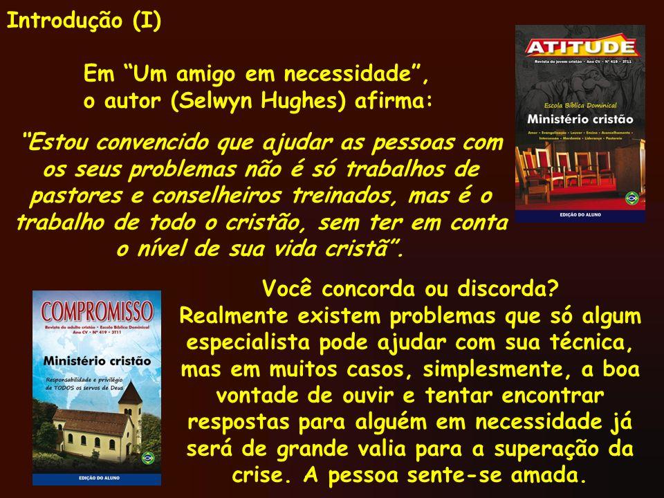 Introdução (I) Em Um amigo em necessidade, o autor (Selwyn Hughes) afirma: Estou convencido que ajudar as pessoas com os seus problemas não é só traba