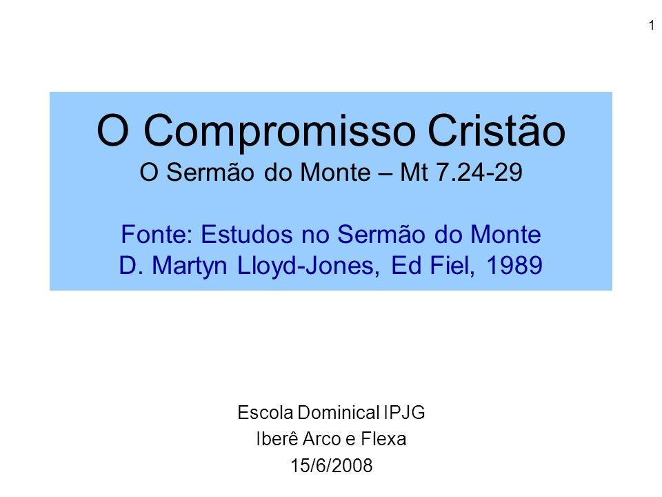 1 O Compromisso Cristão O Sermão do Monte – Mt 7.24-29 Fonte: Estudos no Sermão do Monte D. Martyn Lloyd-Jones, Ed Fiel, 1989 Escola Dominical IPJG Ib