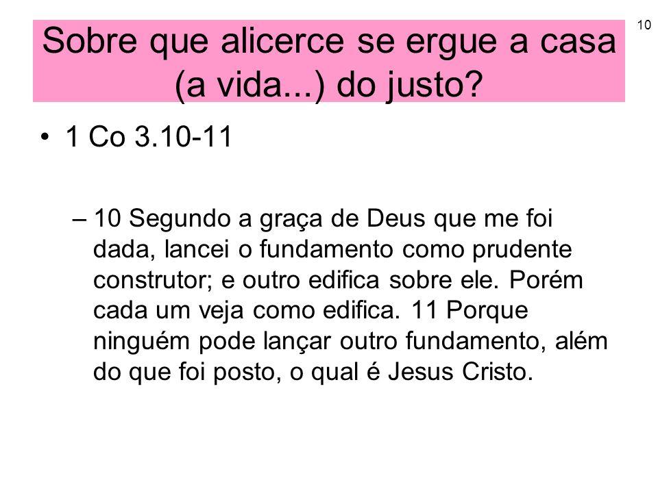 10 Sobre que alicerce se ergue a casa (a vida...) do justo? 1 Co 3.10-11 –10 Segundo a graça de Deus que me foi dada, lancei o fundamento como prudent