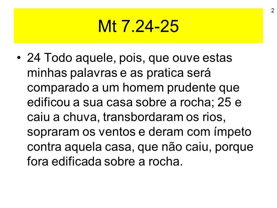 2 Mt 7.24-25 24 Todo aquele, pois, que ouve estas minhas palavras e as pratica será comparado a um homem prudente que edificou a sua casa sobre a roch