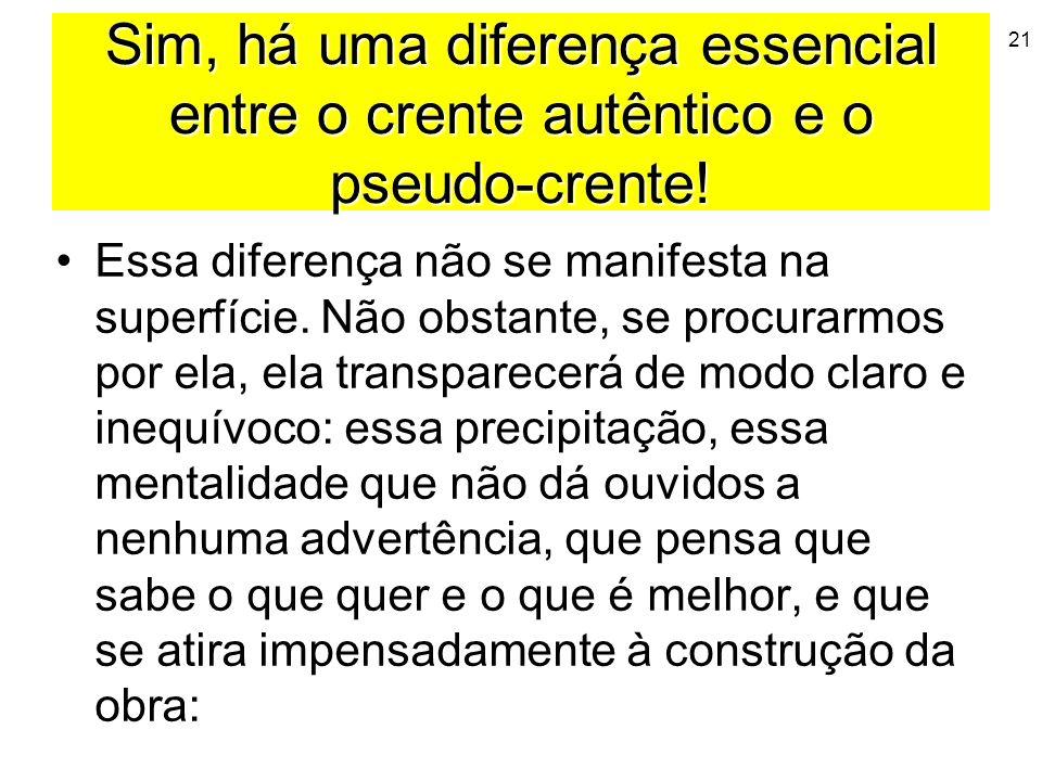 21 Sim, há uma diferença essencial entre o crente autêntico e o pseudo-crente! Essa diferença não se manifesta na superfície. Não obstante, se procura