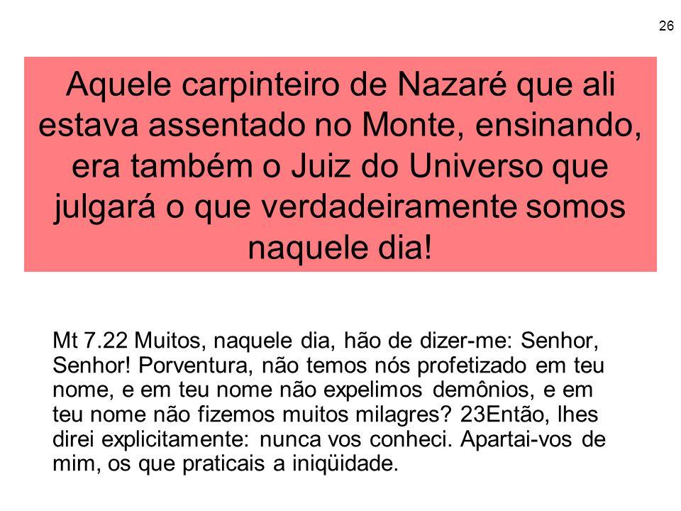 26 Aquele carpinteiro de Nazaré que ali estava assentado no Monte, ensinando, era também o Juiz do Universo que julgará o que verdadeiramente somos na