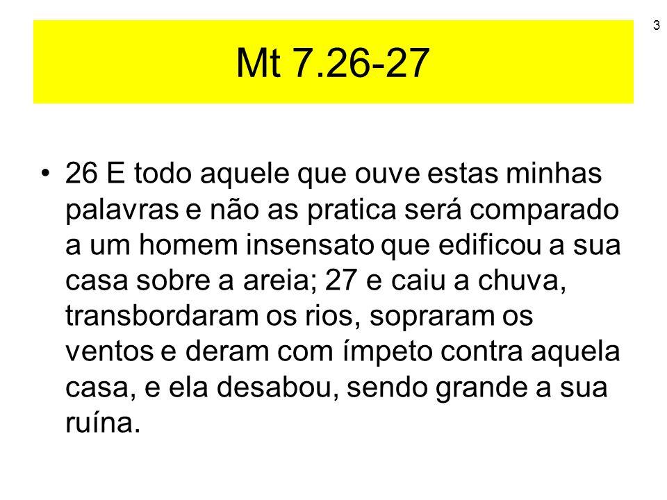 3 Mt 7.26-27 26 E todo aquele que ouve estas minhas palavras e não as pratica será comparado a um homem insensato que edificou a sua casa sobre a arei