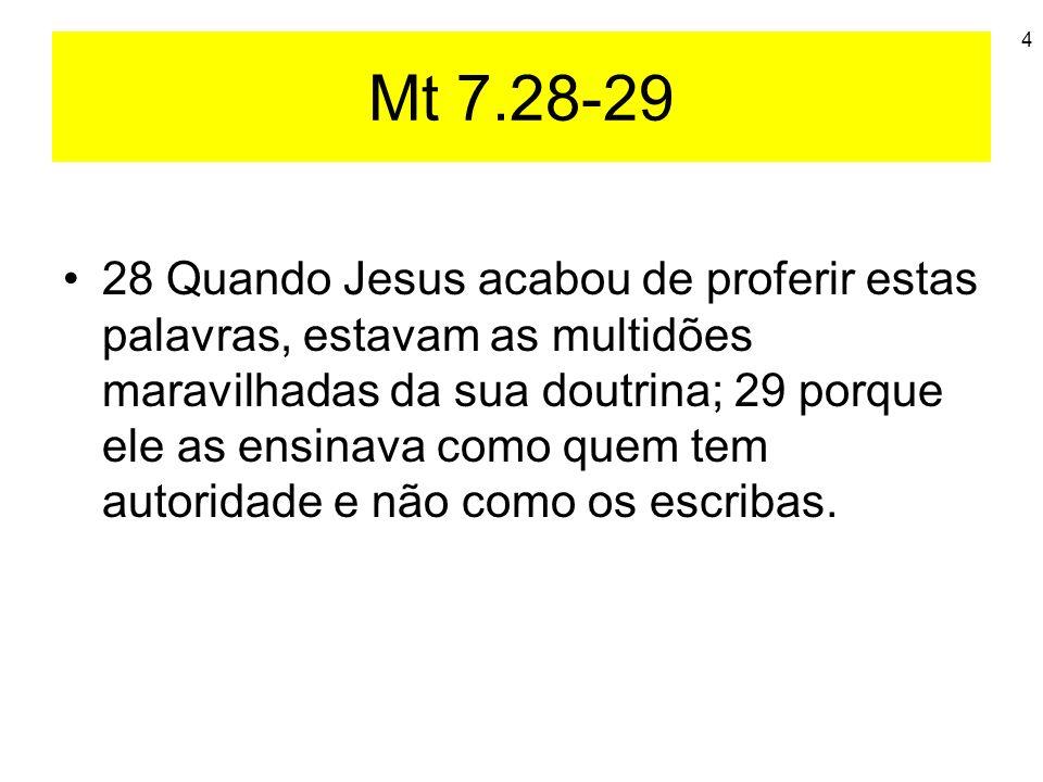 4 Mt 7.28-29 28 Quando Jesus acabou de proferir estas palavras, estavam as multidões maravilhadas da sua doutrina; 29 porque ele as ensinava como quem