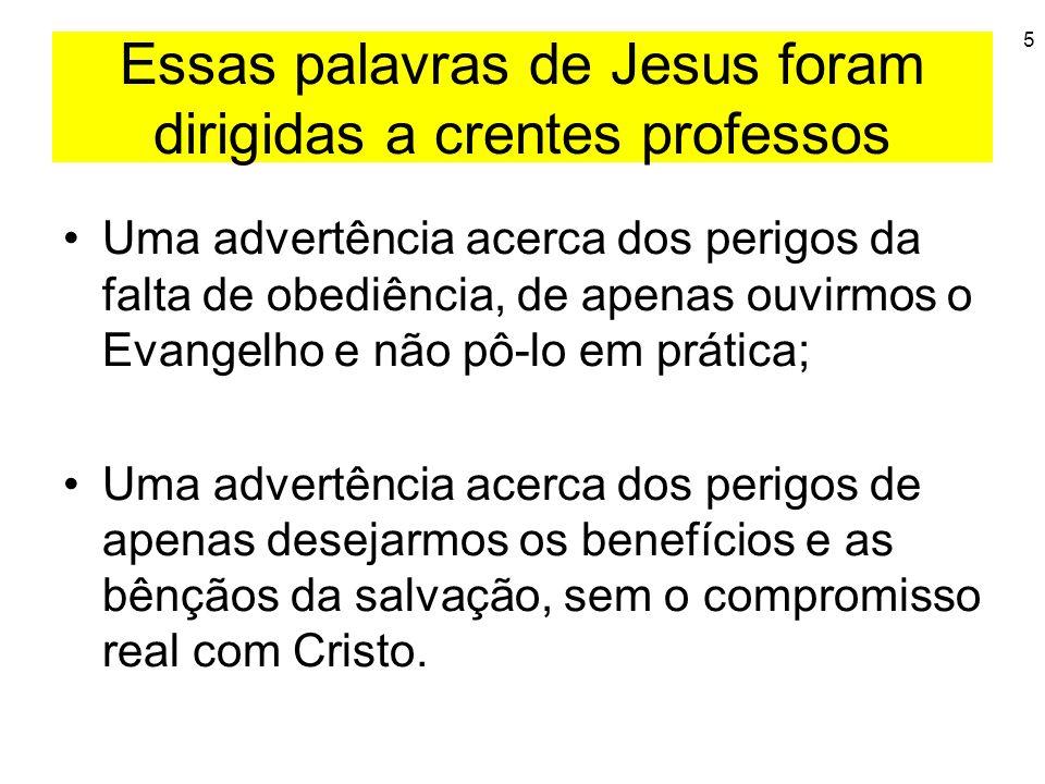 5 Essas palavras de Jesus foram dirigidas a crentes professos Uma advertência acerca dos perigos da falta de obediência, de apenas ouvirmos o Evangelh