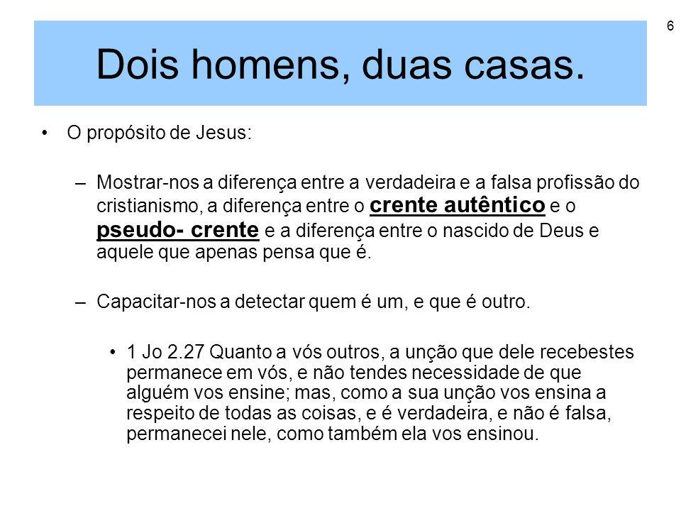 6 Dois homens, duas casas. O propósito de Jesus: –Mostrar-nos a diferença entre a verdadeira e a falsa profissão do cristianismo, a diferença entre o