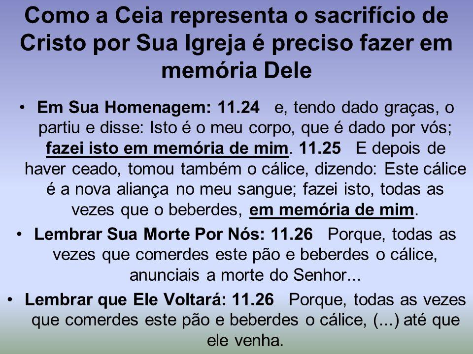 Como a Ceia representa o sacrifício de Cristo por Sua Igreja é preciso fazer em memória Dele Em Sua Homenagem: 11.24 e, tendo dado graças, o partiu e