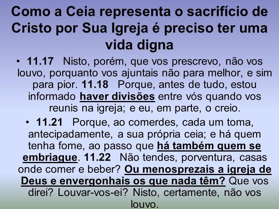 Como a Ceia representa o sacrifício de Cristo por Sua Igreja é preciso ter uma vida digna 11.17 Nisto, porém, que vos prescrevo, não vos louvo, porqua