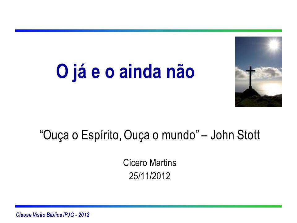 Classe Visão Bíblica IPJG - 2012 O já e o ainda não Ouça o Espírito, Ouça o mundo – John Stott Cícero Martins 25/11/2012
