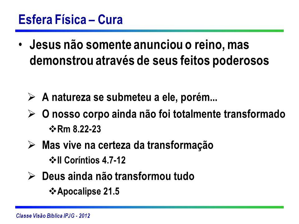 Classe Visão Bíblica IPJG - 2012 Esfera Física – Cura Jesus não somente anunciou o reino, mas demonstrou através de seus feitos poderosos A natureza s