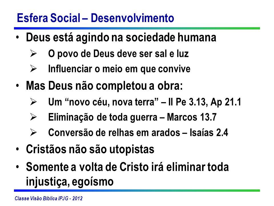 Classe Visão Bíblica IPJG - 2012 Esfera Social – Desenvolvimento Deus está agindo na sociedade humana O povo de Deus deve ser sal e luz Influenciar o