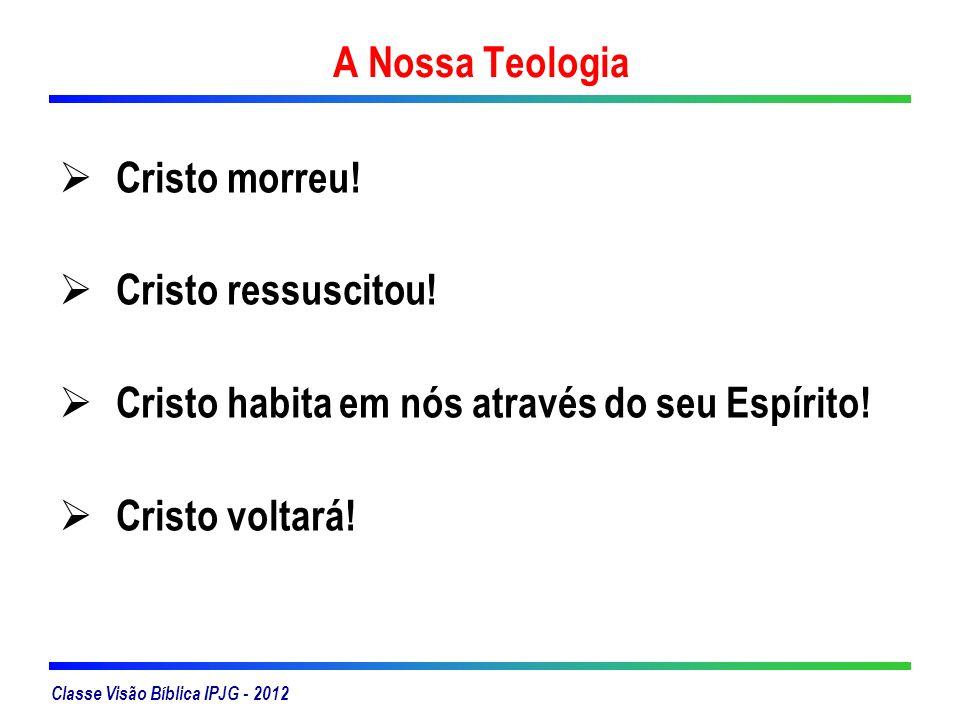 Classe Visão Bíblica IPJG - 2012 A Nossa Teologia Cristo morreu! Cristo ressuscitou! Cristo habita em nós através do seu Espírito! Cristo voltará!