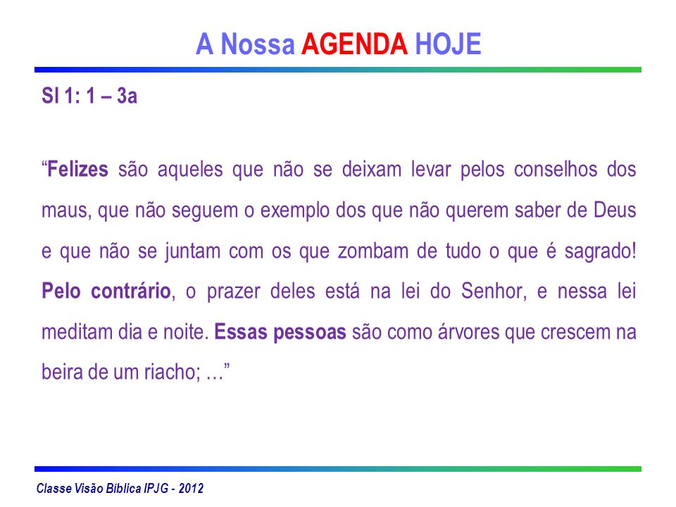Classe Visão Bíblica IPJG - 2012 A Nossa AGENDA HOJE Sl 1: 1 – 3a Felizes são aqueles que não se deixam levar pelos conselhos dos maus, que não seguem