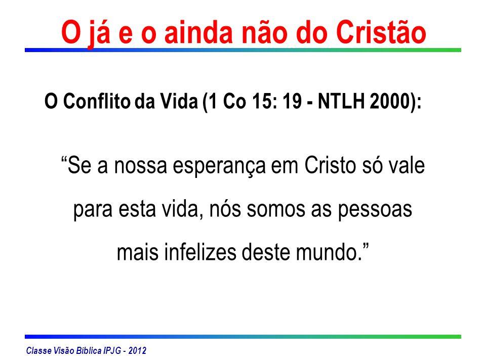 Classe Visão Bíblica IPJG - 2012 O já e o ainda não do Cristão O Conflito da Vida (1 Co 15: 19 - NTLH 2000): Se a nossa esperança em Cristo só vale pa