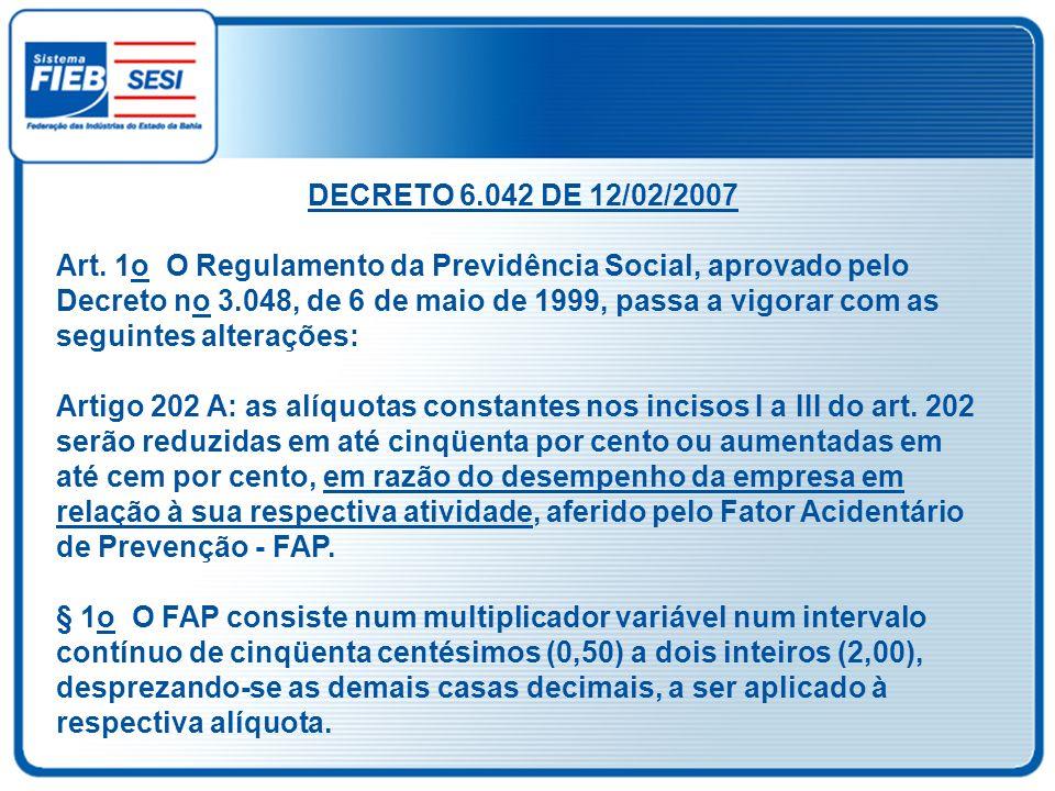 DECRETO 6.042 DE 12/02/2007 Art. 1o O Regulamento da Previdência Social, aprovado pelo Decreto no 3.048, de 6 de maio de 1999, passa a vigorar com as