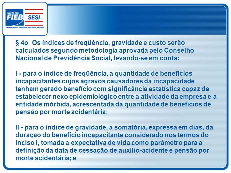 § 4o Os índices de freqüência, gravidade e custo serão calculados segundo metodologia aprovada pelo Conselho Nacional de Previdência Social, levando-s