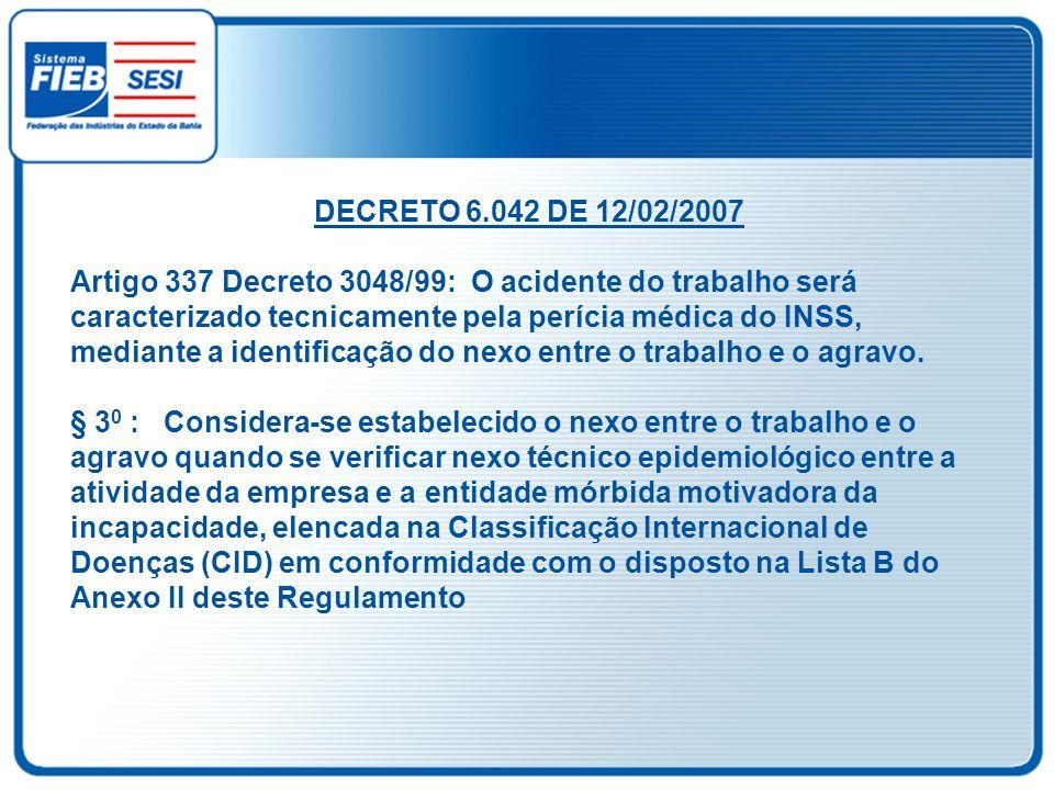 DECRETO 6.042 DE 12/02/2007 Artigo 337 Decreto 3048/99: O acidente do trabalho será caracterizado tecnicamente pela perícia médica do INSS, mediante a
