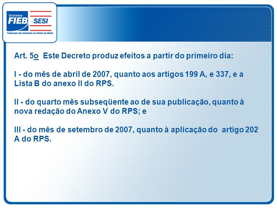 Art. 5o Este Decreto produz efeitos a partir do primeiro dia: I - do mês de abril de 2007, quanto aos artigos 199 A, e 337, e a Lista B do anexo II do