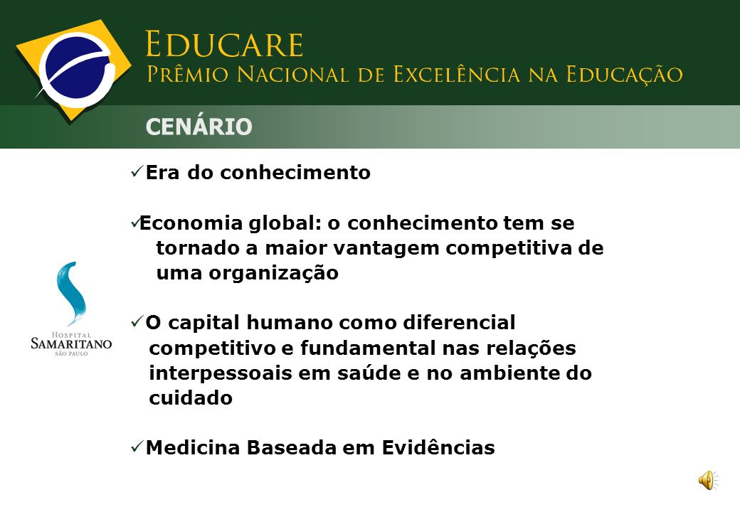 CENÁRIO Era do conhecimento Economia global: o conhecimento tem se tornado a maior vantagem competitiva de uma organização O capital humano como diferencial competitivo e fundamental nas relações interpessoais em saúde e no ambiente do cuidado Medicina Baseada em Evidências