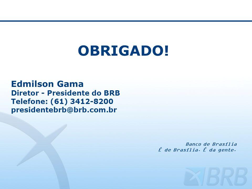 OBRIGADO! Edmilson Gama Diretor - Presidente do BRB Telefone: (61) 3412-8200 presidentebrb@brb.com.br Banco de Brasília É de Brasília. É da gente.