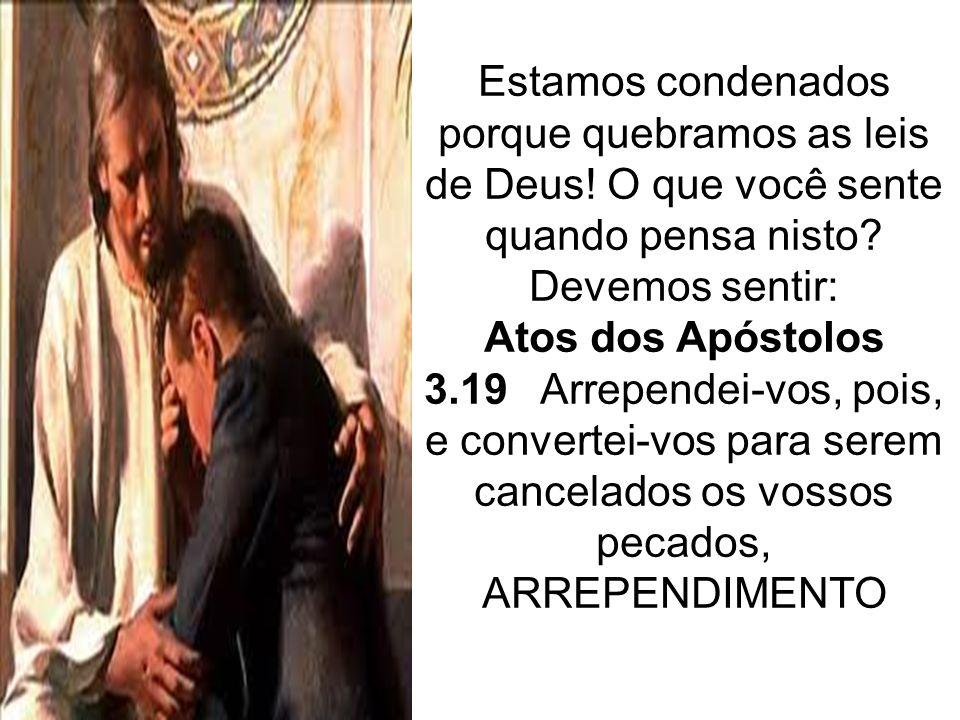 Estamos condenados porque quebramos as leis de Deus! O que você sente quando pensa nisto? Devemos sentir: Atos dos Apóstolos 3.19 Arrependei-vos, pois