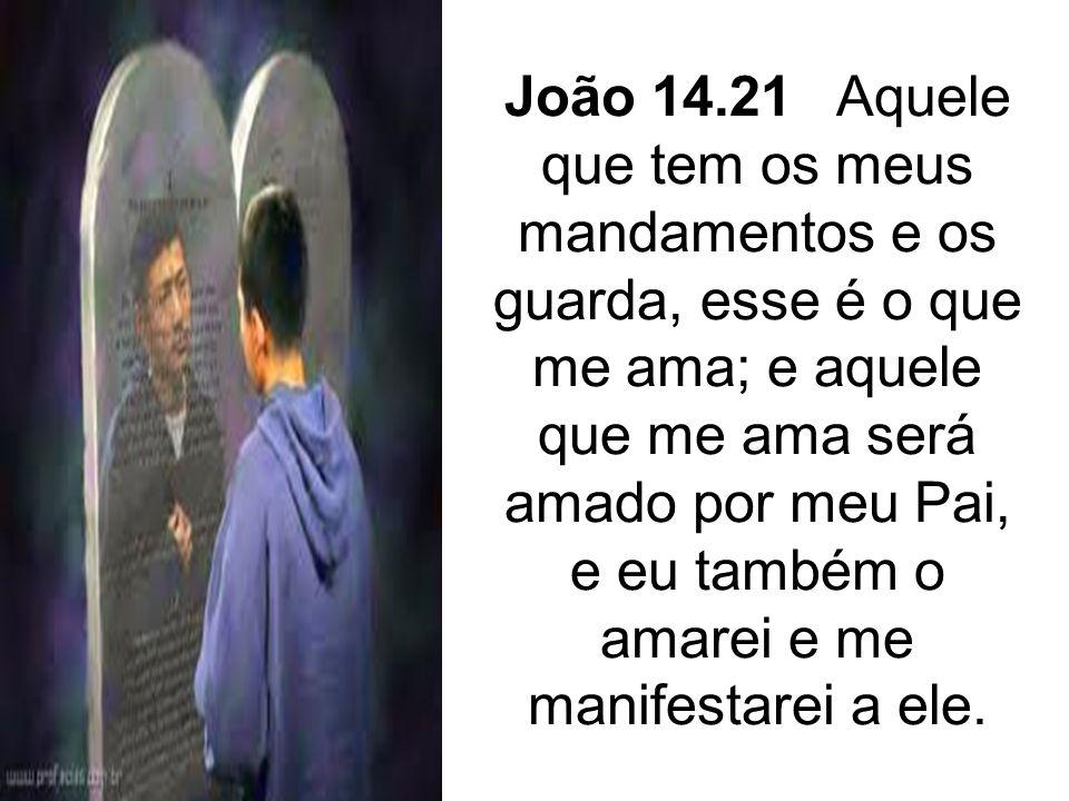 João 14.21 Aquele que tem os meus mandamentos e os guarda, esse é o que me ama; e aquele que me ama será amado por meu Pai, e eu também o amarei e me