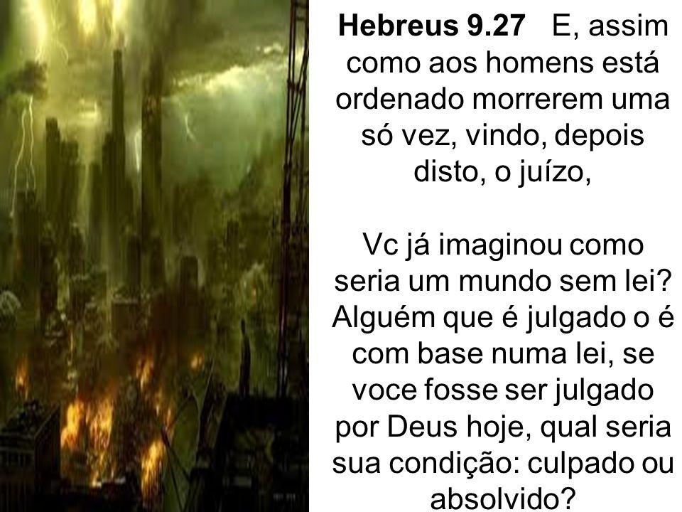 Hebreus 9.27 E, assim como aos homens está ordenado morrerem uma só vez, vindo, depois disto, o juízo, Vc já imaginou como seria um mundo sem lei? Alg