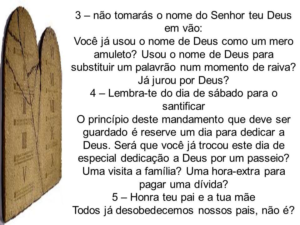 3 – não tomarás o nome do Senhor teu Deus em vão: Você já usou o nome de Deus como um mero amuleto? Usou o nome de Deus para substituir um palavrão nu