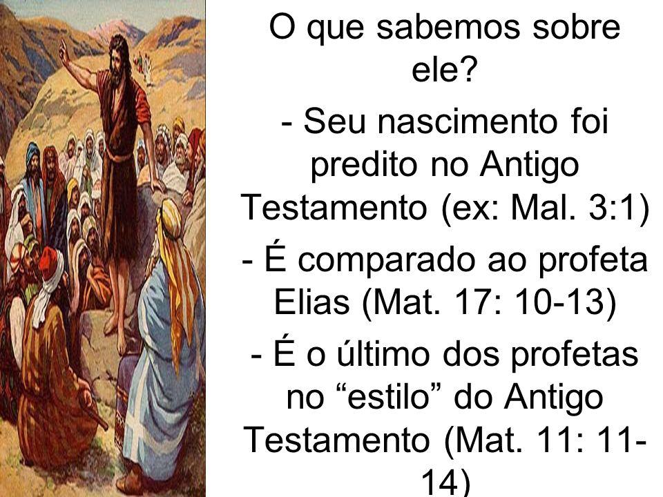 O que sabemos sobre ele? - Seu nascimento foi predito no Antigo Testamento (ex: Mal. 3:1) - É comparado ao profeta Elias (Mat. 17: 10-13) - É o último
