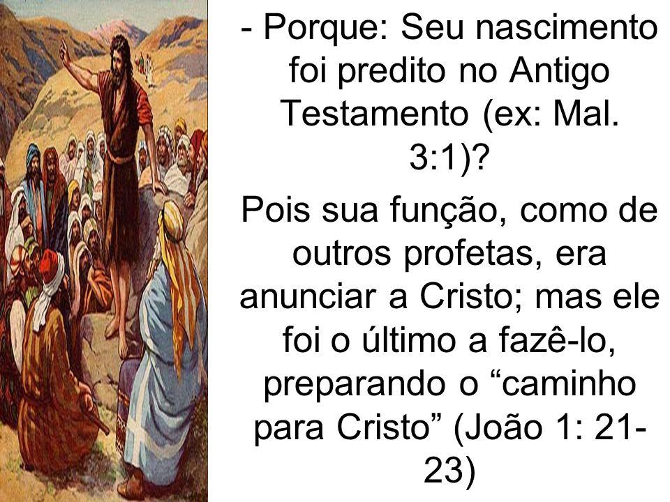 - Porque: Seu nascimento foi predito no Antigo Testamento (ex: Mal. 3:1)? Pois sua função, como de outros profetas, era anunciar a Cristo; mas ele foi