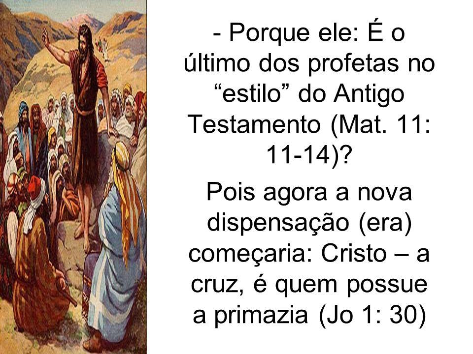 - Porque ele: É o último dos profetas no estilo do Antigo Testamento (Mat. 11: 11-14)? Pois agora a nova dispensação (era) começaria: Cristo – a cruz,