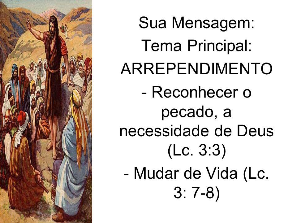 Sua Mensagem: Tema Principal: ARREPENDIMENTO - Reconhecer o pecado, a necessidade de Deus (Lc. 3:3) - Mudar de Vida (Lc. 3: 7-8)