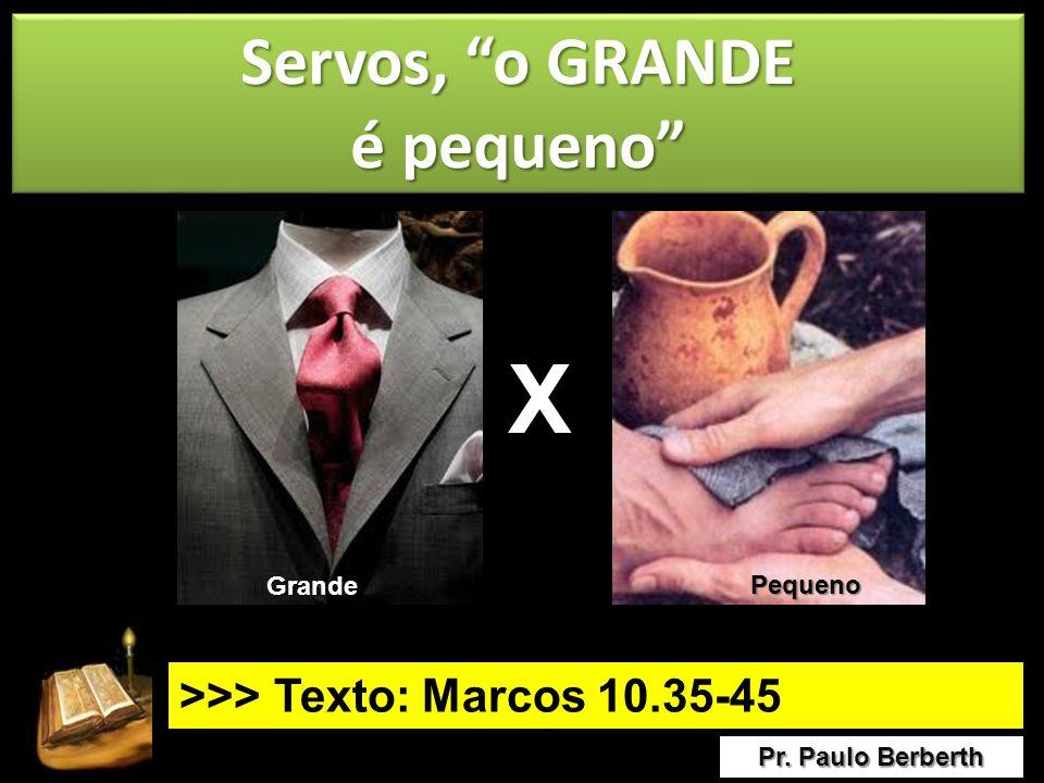 Servos, o GRANDE é pequeno Servos, o GRANDE é pequeno Pr. Paulo Berberth >>> Texto: Marcos 10.35-45 X Grande Pequeno