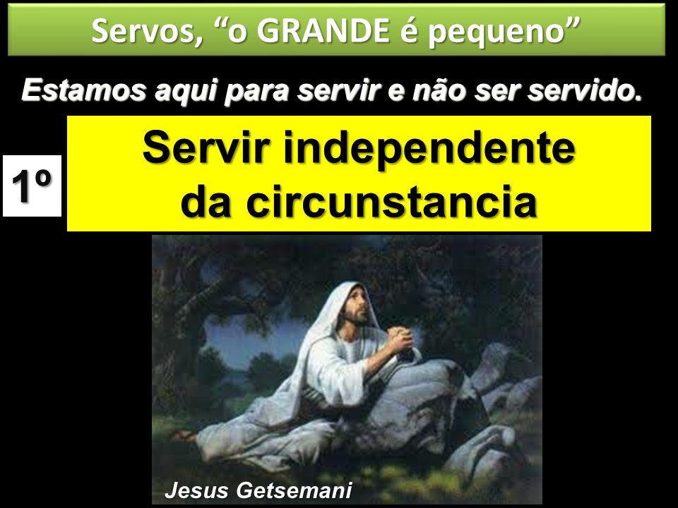 Servos, o GRANDE é pequeno Servir independente da circunstancia 1º Estamos aqui para servir e não ser servido. Jesus Getsemani