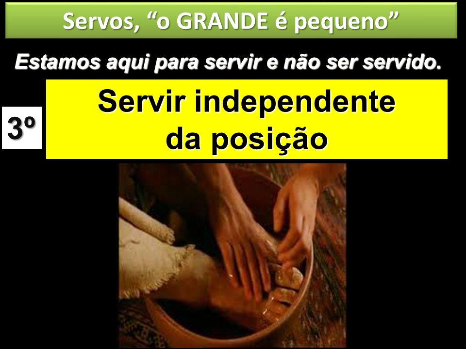 Servos, o GRANDE é pequeno Servir independente da posição 3º Estamos aqui para servir e não ser servido.