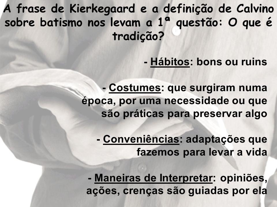 A frase de Kierkegaard e a definição de Calvino sobre batismo nos levam a 1ª questão: O que é tradição? - Hábitos: bons ou ruins - Costumes: que surgi