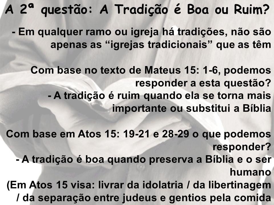 A 2ª questão: A Tradição é Boa ou Ruim? - Em qualquer ramo ou igreja há tradições, não são apenas as igrejas tradicionais que as têm Com base no texto