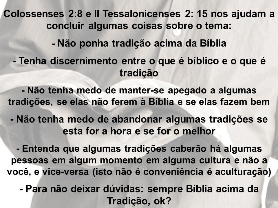 Colossenses 2:8 e II Tessalonicenses 2: 15 nos ajudam a concluir algumas coisas sobre o tema: - Não ponha tradição acima da Bíblia - Tenha discernimen
