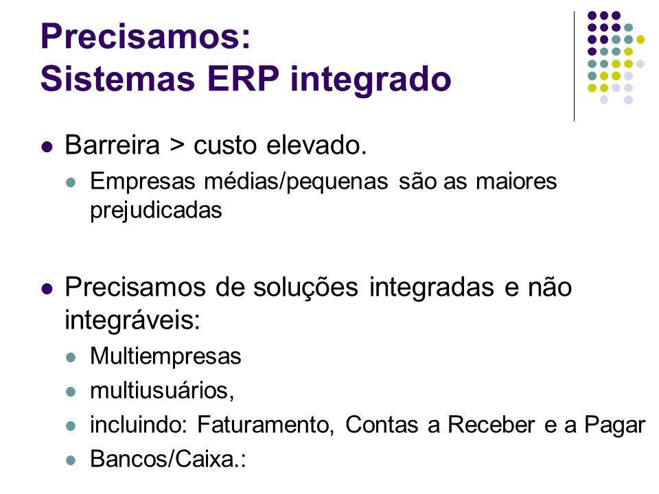 Precisamos: Sistemas ERP integrado Barreira > custo elevado. Empresas médias/pequenas são as maiores prejudicadas Precisamos de soluções integradas e