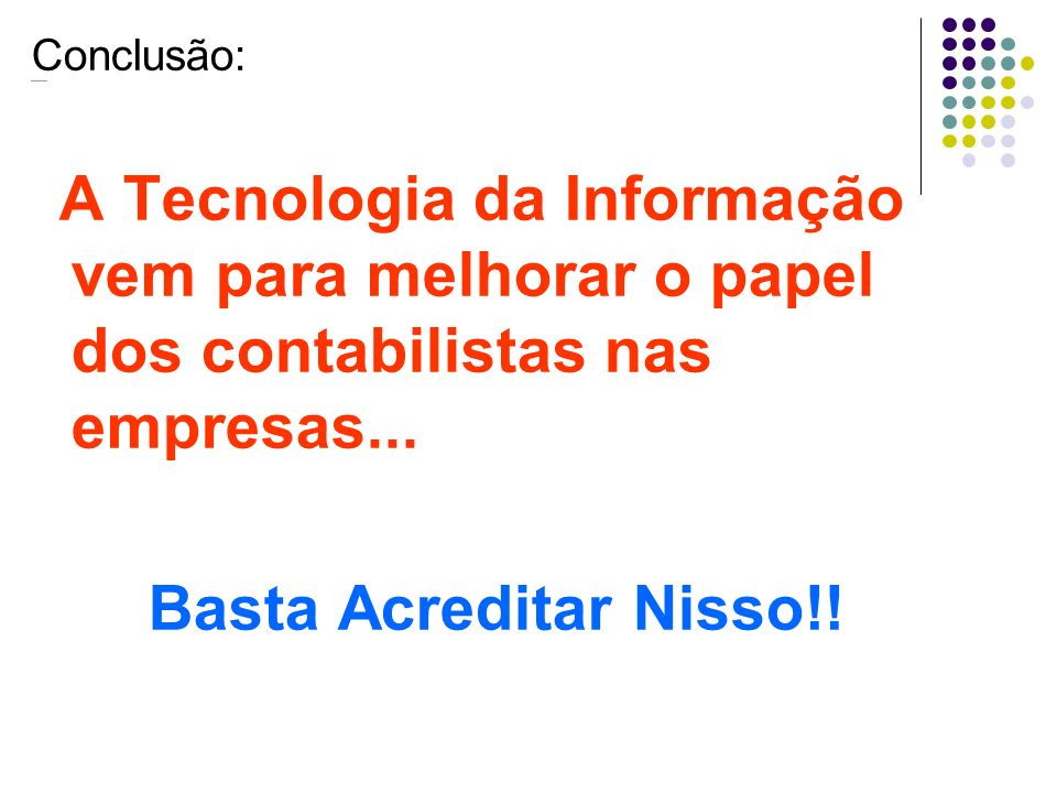 Conclusão: A Tecnologia da Informação vem para melhorar o papel dos contabilistas nas empresas... Basta Acreditar Nisso!!