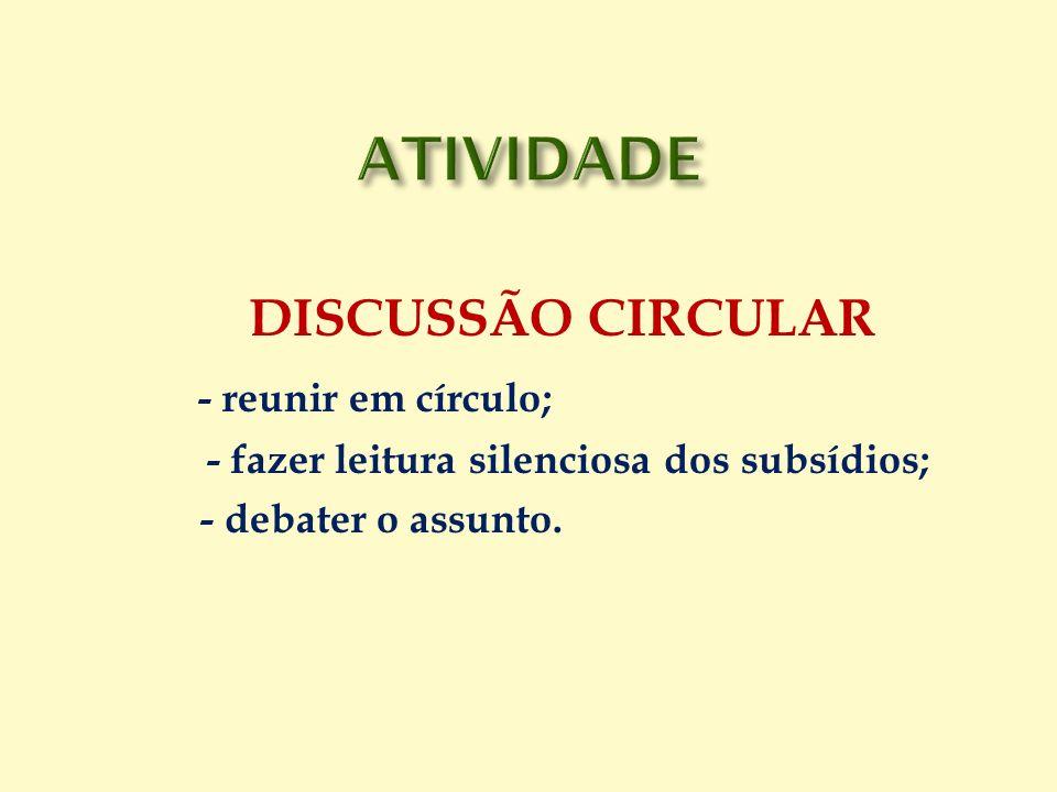 DISCUSSÃO CIRCULAR - reunir em círculo; - fazer leitura silenciosa dos subsídios; - debater o assunto.