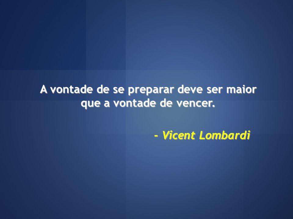 A vontade de se preparar deve ser maior que a vontade de vencer. - Vicent Lombardi