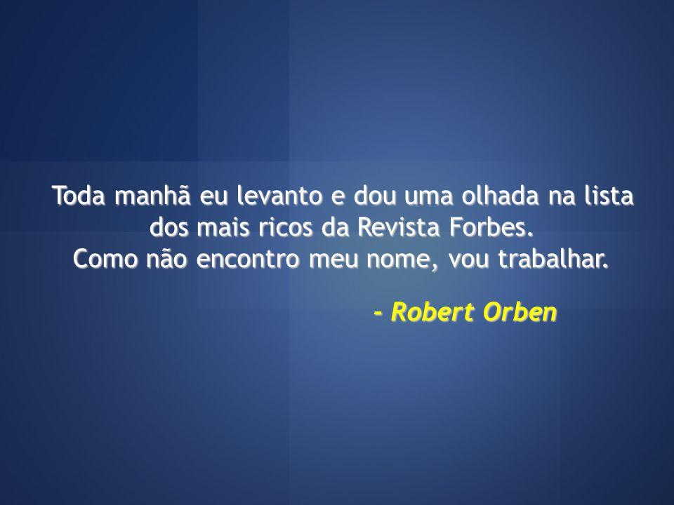 Toda manhã eu levanto e dou uma olhada na lista dos mais ricos da Revista Forbes. Como não encontro meu nome, vou trabalhar. - Robert Orben